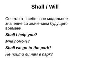 Shall / Will Сочетают в себе свое модальное значение со значением будущего вр