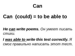Can Can (could) = to be able to He can write poems. Он умеет писать стихи. I