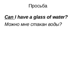 Просьба Can I have a glass of water? Можно мне стакан воды?