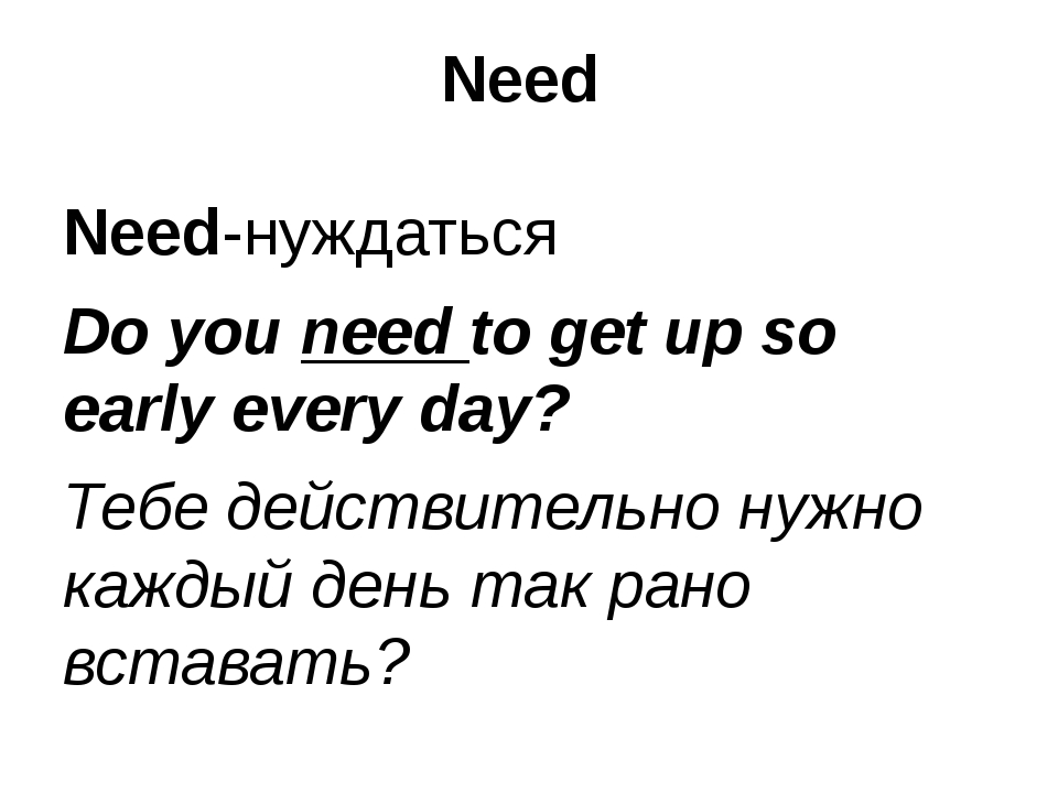 Need Need-нуждаться Do you need to get up so early every day? Тебе действител...