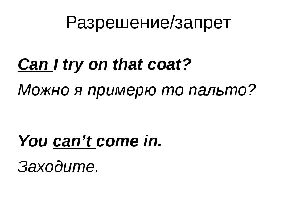 Разрешение/запрет Can I try on that coat? Можно я примерю то пальто? You can'...