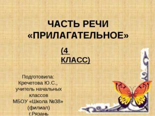 ЧАСТЬ РЕЧИ «ПРИЛАГАТЕЛЬНОЕ» (4 КЛАСС) Подготовила: Кречетова Ю.С., учитель на