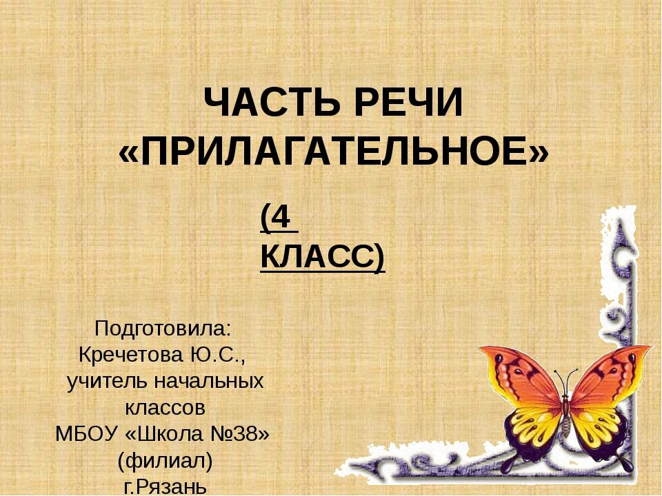 ЧАСТЬ РЕЧИ «ПРИЛАГАТЕЛЬНОЕ» (4 КЛАСС) Подготовила: Кречетова Ю.С., учитель на...