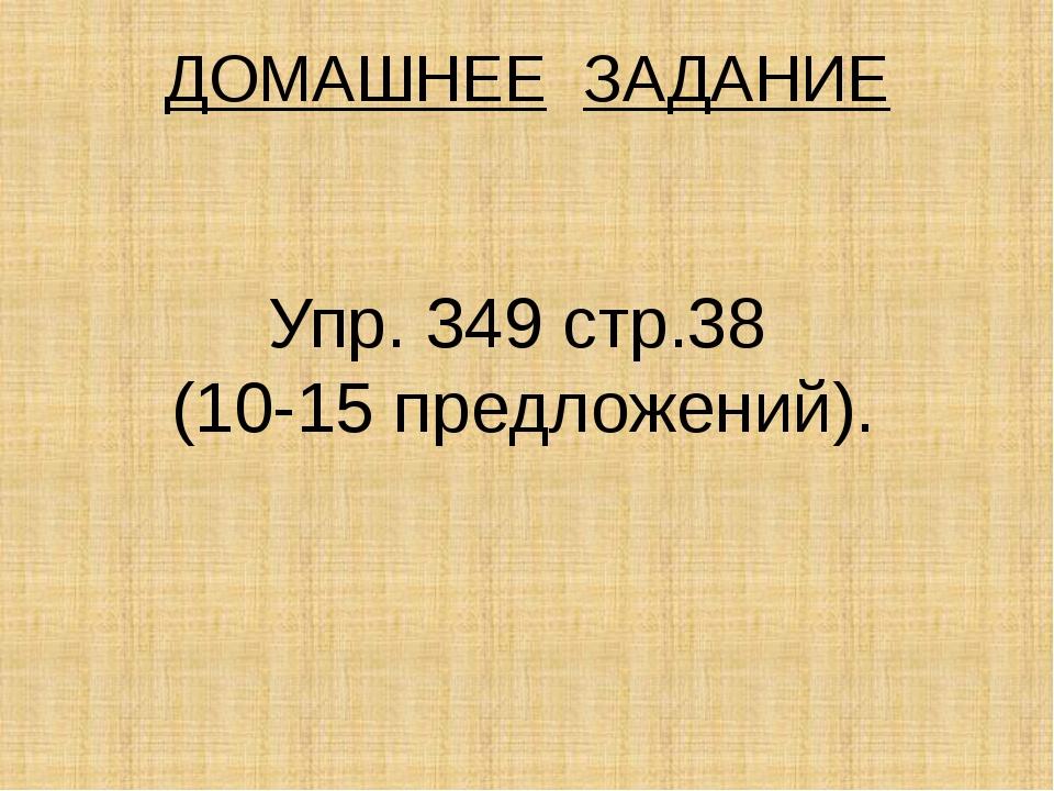 ДОМАШНЕЕ ЗАДАНИЕ Упр. 349 стр.38 (10-15 предложений).