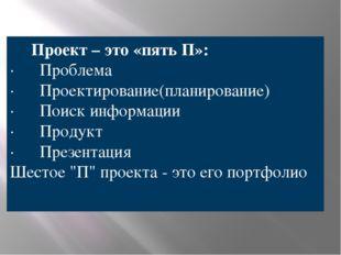 Проект – это «пять П»: · Проблема · Проектирование(планирование) ·