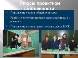 Плюсы проектной деятельности: -Повышение уровня общей культуры. -Развитие сот