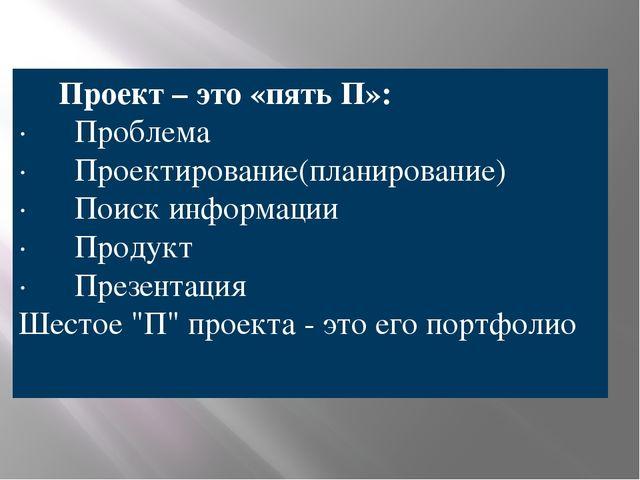 Проект – это «пять П»: · Проблема · Проектирование(планирование) ·...