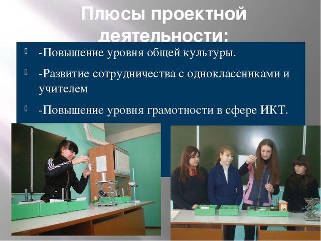 Плюсы проектной деятельности: -Повышение уровня общей культуры. -Развитие сот...