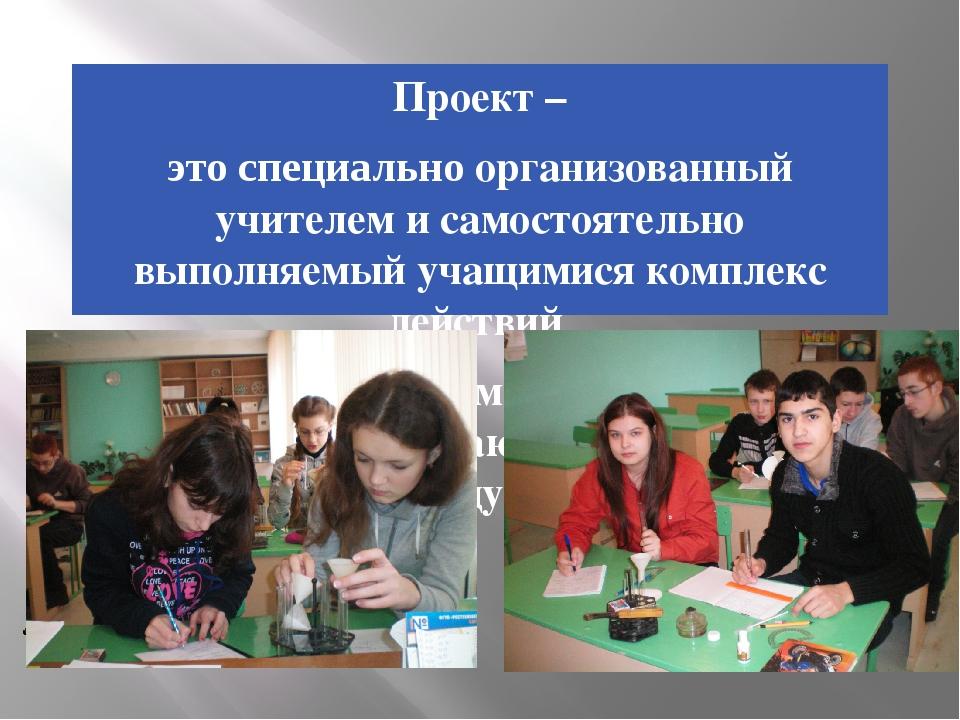 Проект – это специально организованный учителем и самостоятельно выполняемый...