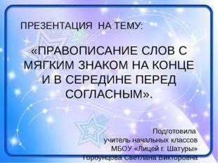 ПРЕЗЕНТАЦИЯ НА ТЕМУ: «ПРАВОПИСАНИЕ СЛОВ С МЯГКИМ ЗНАКОМ НА КОНЦЕ И В СЕРЕДИНЕ