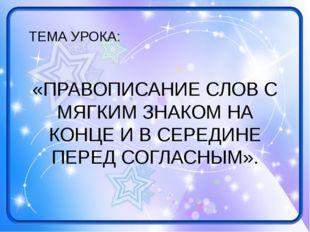 ТЕМА УРОКА: «ПРАВОПИСАНИЕ СЛОВ С МЯГКИМ ЗНАКОМ НА КОНЦЕ И В СЕРЕДИНЕ ПЕРЕД СО