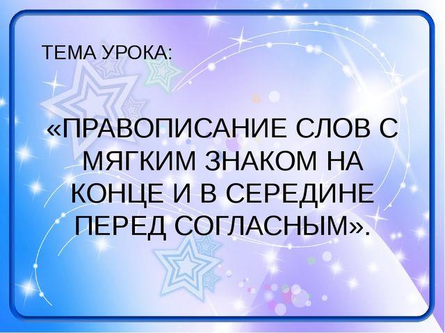 ТЕМА УРОКА: «ПРАВОПИСАНИЕ СЛОВ С МЯГКИМ ЗНАКОМ НА КОНЦЕ И В СЕРЕДИНЕ ПЕРЕД СО...