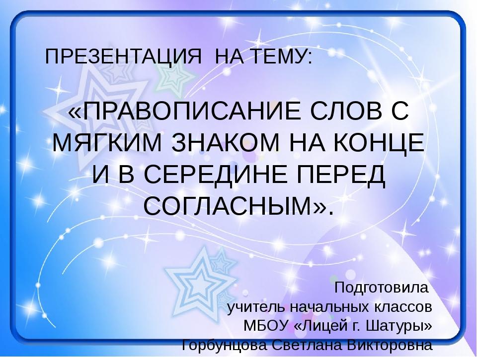 ПРЕЗЕНТАЦИЯ НА ТЕМУ: «ПРАВОПИСАНИЕ СЛОВ С МЯГКИМ ЗНАКОМ НА КОНЦЕ И В СЕРЕДИНЕ...