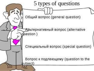 5 types of questions Общий вопрос (general question) Альтернативный вопрос (a
