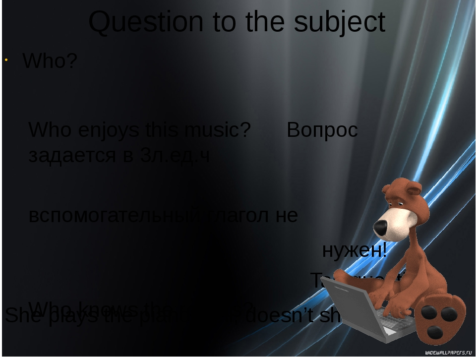 Question to the subject Who? Who enjoys this music? Вопрос задается в 3л.ед.ч...