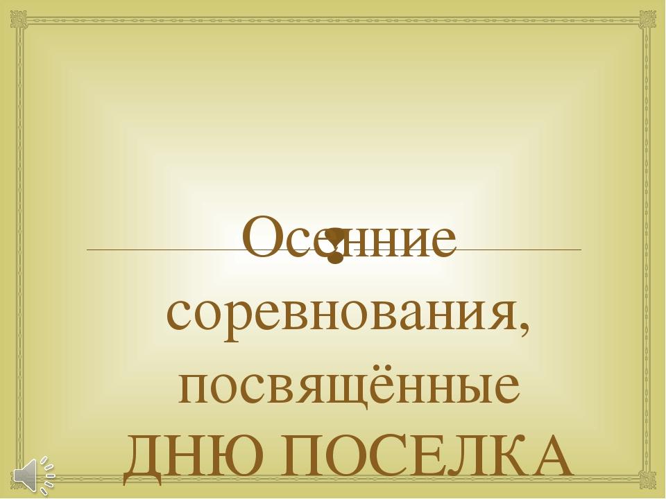 Осенние соревнования, посвящённые ДНЮ ПОСЕЛКА 