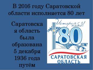 В 2016 году Саратовской области исполняется 80 лет Саратовская область была о