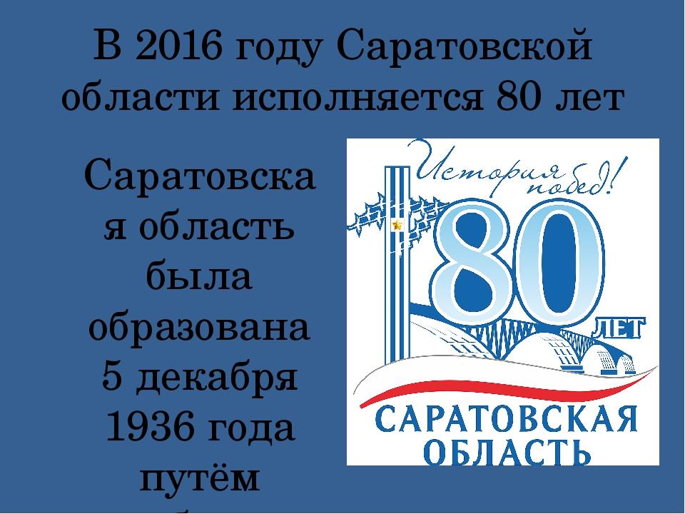 В 2016 году Саратовской области исполняется 80 лет Саратовская область была о...