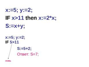 x:=5; y:=2; IF x>11 then x:=2*x; S:=x+y; x:=5; y:=2; IF 5>11 ложь S:=5+2; Отв