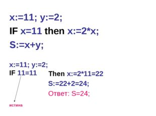 x:=11; y:=2; IF x=11 then x:=2*x; S:=x+y; x:=11; y:=2; IF 11=11 истина Then x