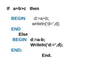 BEGIN d:=a+b; writeln('d=',d); END Else BEGIN d:=a-b; Writeln('d:=',d); END;