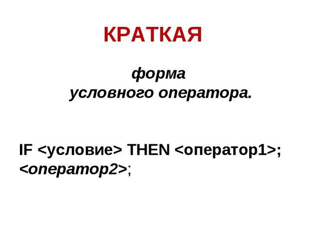 форма условного оператора. IF  THEN ; ; КРАТКАЯ