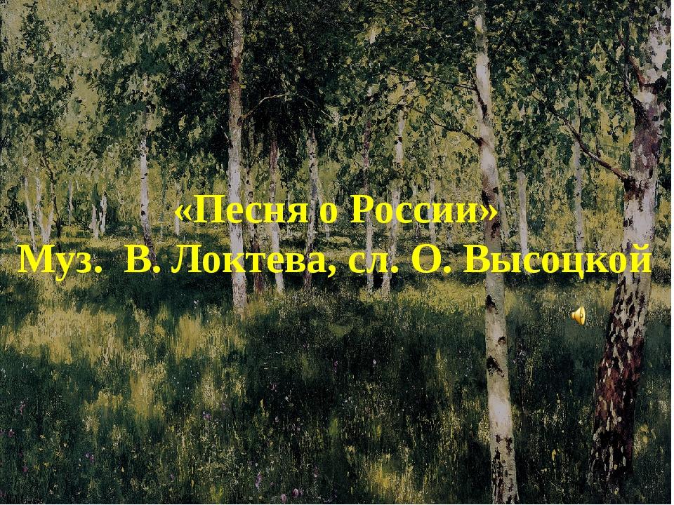 «Песня о России» Муз. В. Локтева, сл. О. Высоцкой.