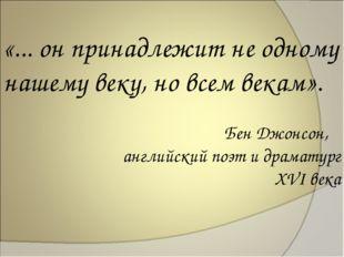 «... он принадлежит не одному нашему веку, но всем векам». Бен Джонсон, англи