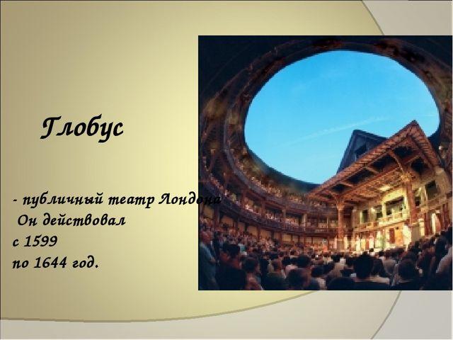 Глобус - публичный театр Лондона Он действовал с 1599 по 1644 год.