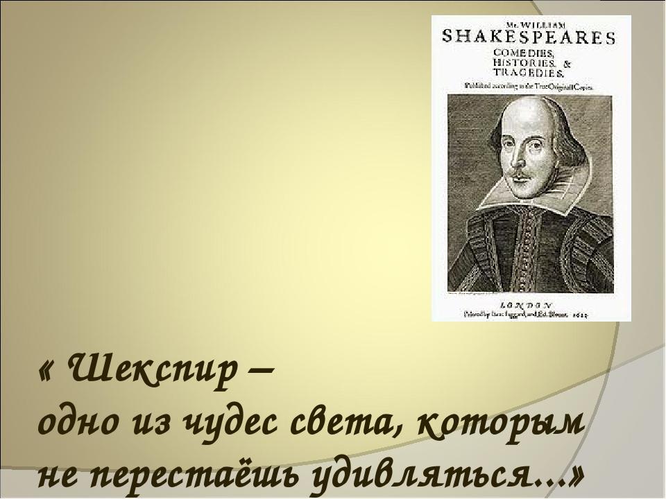« Шекспир – одно из чудес света, которым не перестаёшь удивляться...»