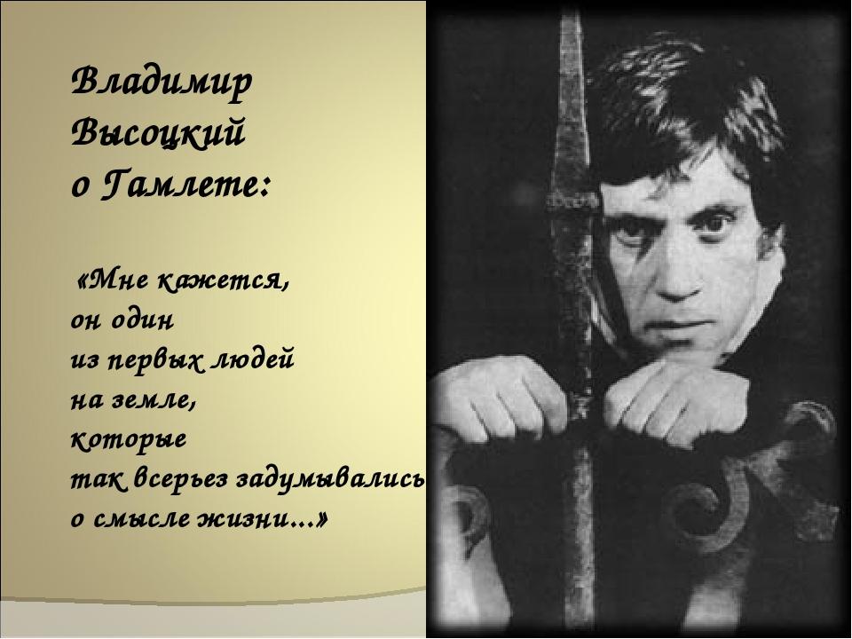 Владимир Высоцкий о Гамлете: «Мне кажется, он один из первых людей на земле,...