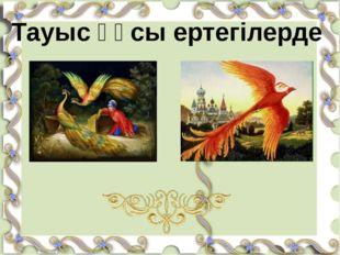 П.П. Ершов «Конёк-горбунок» А.Н. Толстой «Жар-птица» Тауыс құсы ертегілерде
