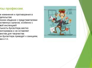 Минусы профессии. -Частые изменения и противоречия в законодательстве -Постоя