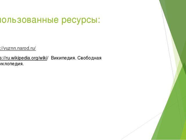 Использованные ресурсы: http://vuznn.narod.ru/ https://ru.wikipedia.org/wiki/...