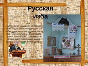 Отдельная комната музея отведена для создания настоящей русской избы. начинае