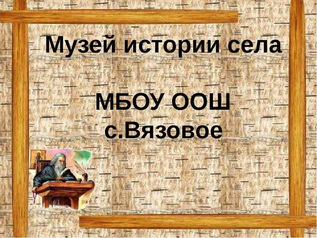 Музей истории села МБОУ ООШ с.Вязовое