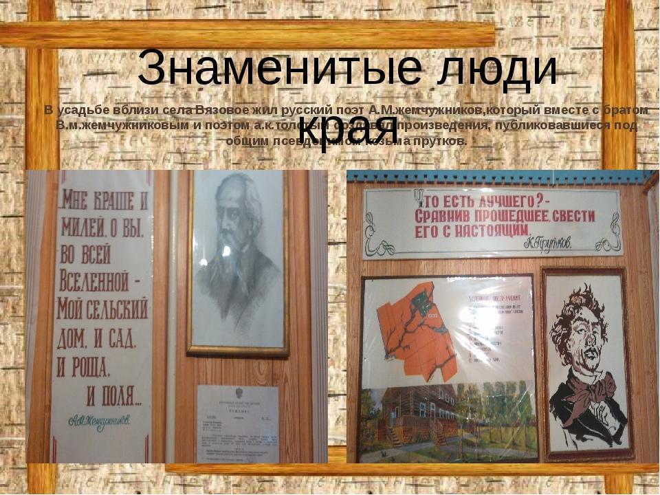 В усадьбе вблизи села Вязовое жил русский поэт А.М.жемчужников,который вместе...