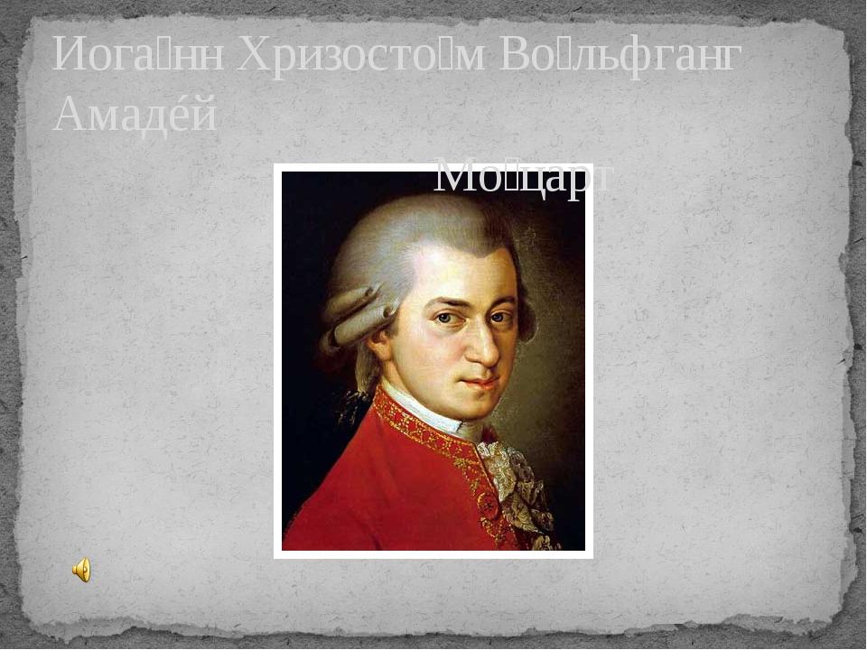 Иога́нн Хризосто́м Во́льфганг Амадéй Мо́царт