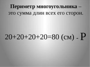 Периметр многоугольника – это сумма длин всех его сторон. 20+20+20+20=80 (см)