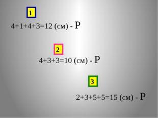 4+1+4+3=12 (см) - Р 4+3+3=10 (см) - Р 2+3+5+5=15 (см) - Р 1 2 3