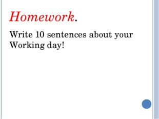 Homework. Write 10 sentences about your Working day!