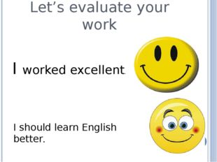 Let's evaluate your work I worked excellent. I should learn English better.