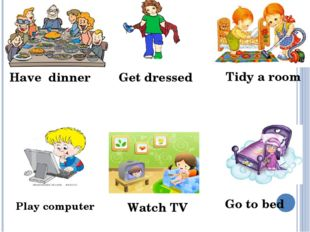 Watch TV Tidy a room Play computer Go to bed Get dressed Have dinner