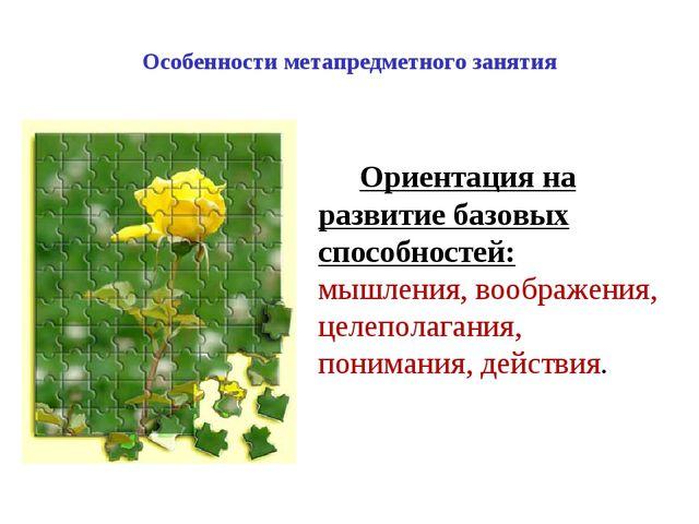 Особенности метапредметного занятия Ориентация на развитие базовых способност...
