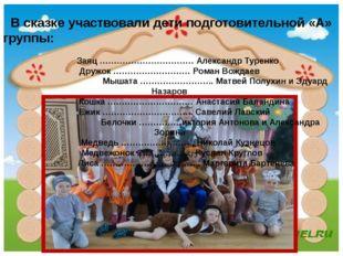 В сказке участвовали дети подготовительной «А» группы: Заяц …………………………… Алек