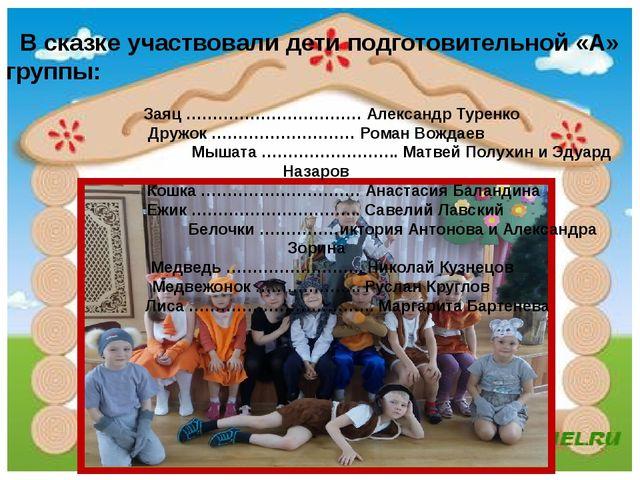 В сказке участвовали дети подготовительной «А» группы: Заяц …………………………… Алек...