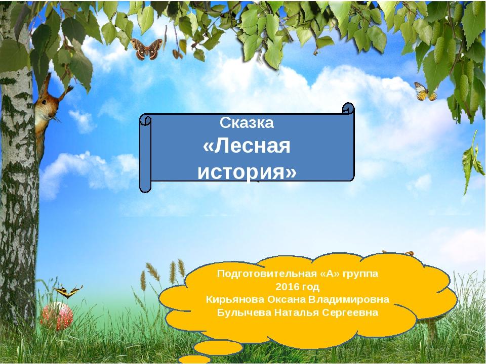 Сказка «Лесная история» Подготовительная «А» группа 2016 год Кирьянова Оксан...
