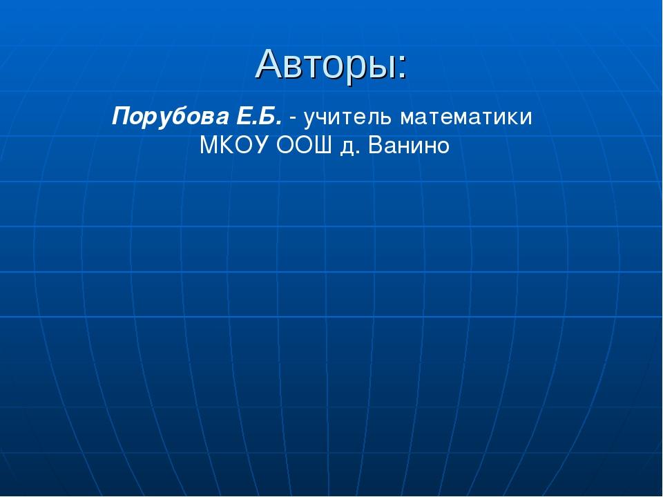 Авторы: Порубова Е.Б. - учитель математики МКОУ ООШ д. Ванино