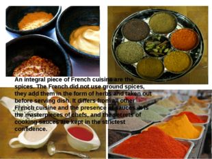 An integral piece of French cuisine are the spices. The French did not use gr