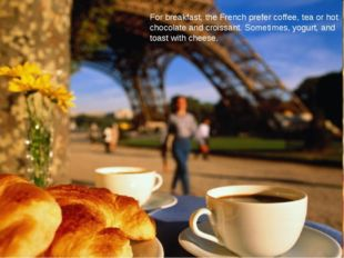 For breakfast, the French prefer coffee, tea or hot chocolate and croissant.